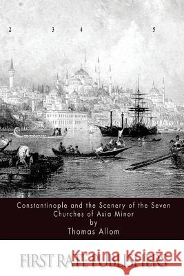 Constantinople and the Scenery of the Seven Churches of Asia Minor Thomas Allom 9781517232467