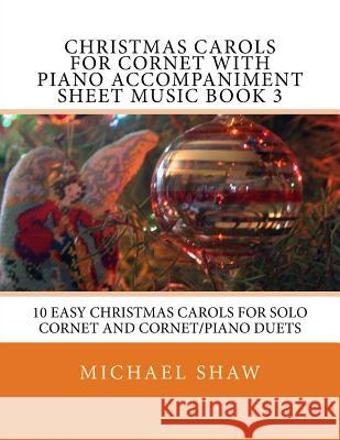 Christmas Carols for Cornet with Piano Accompaniment Sheet Music Book 3: 10 Easy Christmas Carols for Solo Cornet and Cornet/Piano Duets Michael Shaw 9781517232689