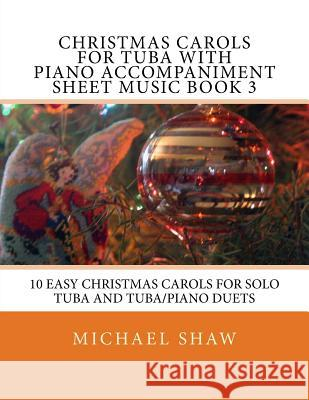 Christmas Carols for Tuba with Piano Accompaniment Sheet Music Book 3: 10 Easy Christmas Carols for Solo Tuba and Tuba/Piano Duets Michael Shaw 9781517232733