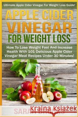 Apple Cider Vinegar for Weight Loss: Ultimate Apple Cider Vinegar for Weight Loss Guide! - How to Lose Weight Fast and Increase Health with 101 Delici Sarah Brooks 9781517234195