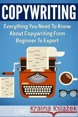 Copywriting: Everything You Need to Know about Copywriting from Beginner to Expert Linc Bartlett 9781517240189