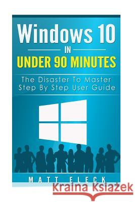 Windows 10 in Under 90 Minutes: The Disaster to Master Step by Step User Guide Matt Eleck 9781517241575