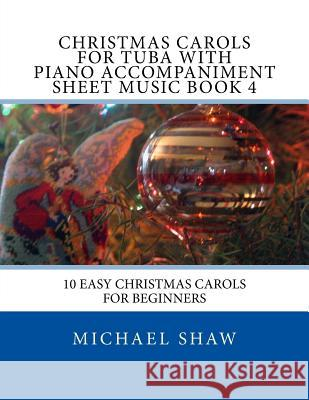 Christmas Carols for Tuba with Piano Accompaniment Sheet Music Book 4: 10 Easy Christmas Carols for Beginners Michael Shaw 9781517244606