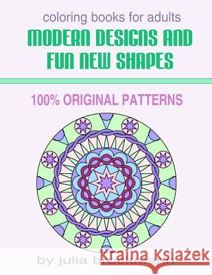 Modern Designs and Fun New Shapes Coloring Books for Adults: 100% Original Patterns Julia Brockmann 9781517245184