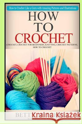 How to Crochet: A Complete Guide for Beginners. How to Crochet Like a Guru with Amazing Pictures and Illustrations(crochet, Crochet fo Betty Mitchell 9781517246082