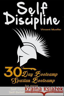 Self Discipline: 30 Day Bootcamp! Spartan Bootcamp for More: Self Confidence, Willpower, Self Belief and Self Discipline Vincent Mueller 9781517247201