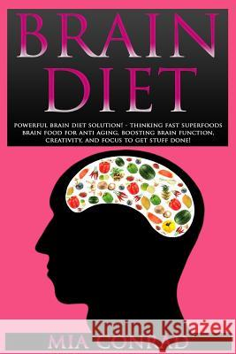 Brain Diet: Powerful Brain Diet Solution! - Thinking Fast Superfoods Brain Food for Anti Aging, Boosting Brain Function, Creativit Mia Conrad 9781517247522