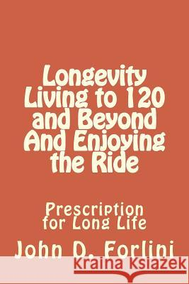 Longevity Living to 120 and Beyond and Enjoying the Ride: Prescription for Long Life John D. Forlini 9781517249366