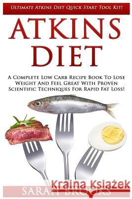 Atkins Diet: Ultimate Atkins Diet Quick Start Tool Kit! - A Complete Low Carb Recipe Book to Lose Weight and Feel Great with Proven Sarah Brooks 9781517253950