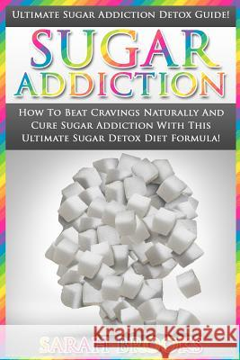 Sugar Addiction: Ultimate Sugar Addiction Detox Guide! - How to Beat Cravings Naturally and Cure Sugar Addiction with This Ultimate Sug Sarah Brooks 9781517255220