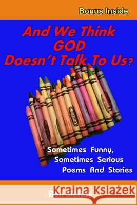 And We Think God Doesn't Talk to Us?: Sometime Funny, Sometimes Serious Poems and Stories Ron McRay 9781517258016