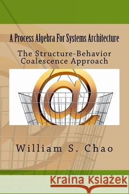 A Process Algebra for Systems Architecture: The Structure-Behavior Coalescence Approach Dr William S. Chao 9781517258610