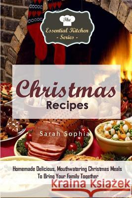 Christmas Recipes: Homemade Delicious, Mouthwatering Christmas Meals to Bring Your Family Together Sarah Sophia 9781517258924