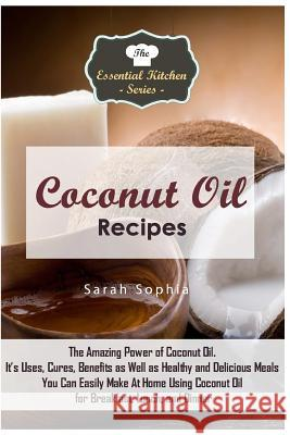 Coconut Oil Recipes: The Amazing Power of Coconut Oil. It's Uses, Cures, Benefits as Well as Healthy and Delicious Meals You Can Easily Mak Sarah Sophia 9781517258931