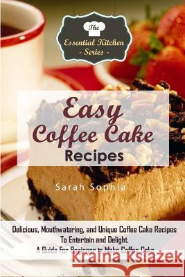 Easy Coffee Cake Recipes: Delicious, Mouthwatering, and Unique Coffee Cake Recipes to Entertain and Delight. a Guide for Beginner to Make Coffee Sarah Sophia 9781517258948