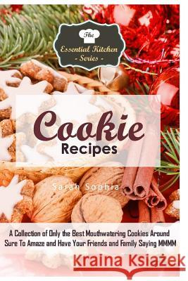 Cookie Recipes: A Collection of Only the Best Mouthwatering Cookies Around Sure to Amaze and Have Your Friends and Family Saying MMMM Sarah Sophia 9781517258955