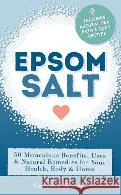 Epsom Salt: 50 Miraculous Benefits, Uses & Natural Remedies for Your Health, Body & Home Carmen Reeves 9781517259228