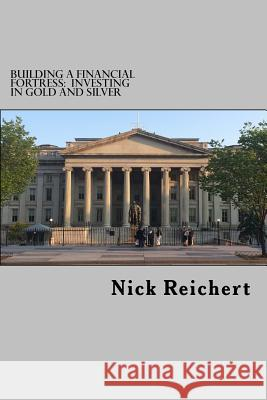 Building a Financial Fortress: Investing in Gold and Silver Nick Reichert 9781517259945