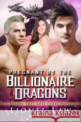 Pregnant by the Billionaire Dragons: A Menage Paranormal Romance Lionel Law 9781517262921