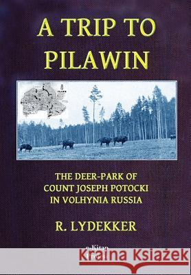 A Trip to Pilawin: The Deer-Park of Count Joseph Potocki in Volhynia Russia R. Lydekker 9781517263287