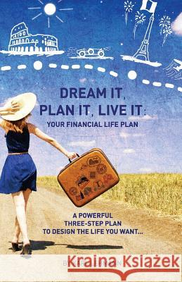 Dream It, Plan It, Live It: Your Financial Life Plan a Powerful Three-Step Plan to Design the Life You Want MR Karl Lehmann 9781517263720