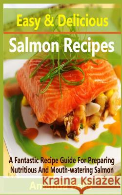 Easy and Delicious Salmon Recipe: A Fantastic Recipe Guide for Preparing Nutritious and Mouth-Watering Salmon Amanda Bells 9781517265304