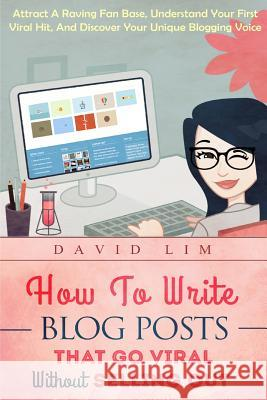 How to Write Blog Posts That Go Viral Without Selling Out: Attract a Raving Fan Base, Understand Your First Viral Hit, and Discover Your Unique Bloggi David Lim 9781517266868