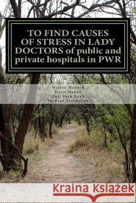 To Find Causes of Stress in Lady Doctors of Public and Private Hospitals in Pwr Waleed Mabood Haris Manan Qazi Sha 9781517267476