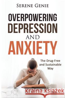 Overpowering Depression and Anxiety: The Drug Free and Sustainable Way Serene Genie 9781517267711