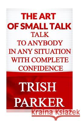 The Art of Small Talk: Talk to Anybody in Any Situation with Complete Confidence Trish Parker 9781517271718