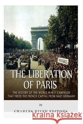 The Liberation of Paris: The History of the World War II Campaign That Freed the French Capital from Nazi Germany Charles River Editors 9781517271893