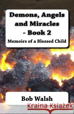 Demons, Angels and Miracles - Book 2: Memoirs of a Blessed Child Bob Walsh 9781517272104