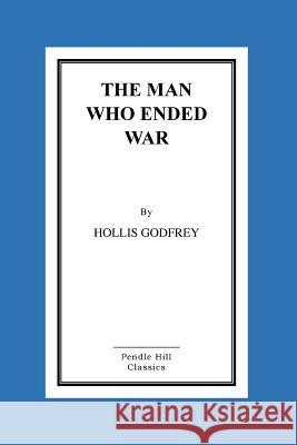 The Man Who Ended War Hollis Godfrey 9781517272166