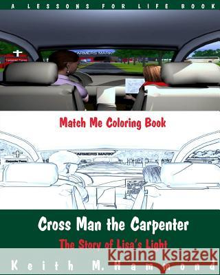 Cross Man the Carpenter: The Story of Lisa's Light (Match Me Coloring Book) Keith M. Hammond 9781517272524