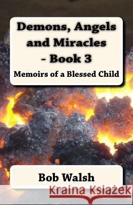 Demons, Angels and Miracles - Book 3: Memoirs of a Blessed Child Bob Walsh 9781517273620