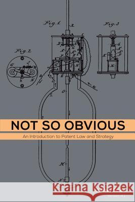 Not So Obvious: An Introduction to Patent Law and Strategy Jeffrey Schox 9781517273934