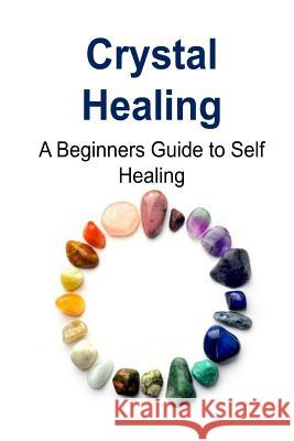 Crystal Healing: A Beginners Guide to Self Healing: Crystal Healing, Crystal Healing Book, Crystal Healing Guide, Crystal Healing Tips, Steve R. Tone 9781517274337