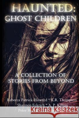 Haunted: Ghost Children: A Collection of Stories from Beyond Rebecca Patrick-Howard K. R. Thompson Shannon Eckrich 9781517275020