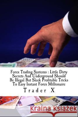 Forex Trading Systems: Little Dirty Secrets and Underground Should Be Illegal But Sleek Profitable Tricks to Easy Instant Forex Millionaire: Trader X 9781517276324