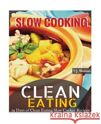 Clean Eating Slowcooking: 19 Days of Clean Eating Slow Cooker Recipes S. J. Blackman 9781517279523