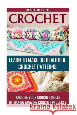 Crochet: Learn to Make 30 Beautiful Crochet Patterns and Use Your Crochet Skills by Making Amazing Crochet Projects!: (Crochet Denita Jo Smith 9781517280987