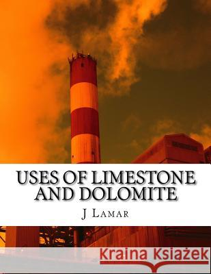 Uses of Limestone and Dolomite J. E. Lamar 9781517282325