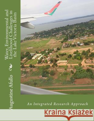 Water, Environmental and Livelihood Challenges in the Lake Victoria Basin: An Integrated Research Approach Prof Augustine Afullo 9781517284978