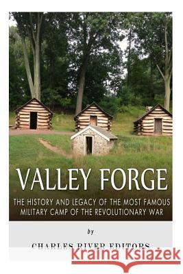 Valley Forge: The History and Legacy of the Most Famous Military Camp of the Revolutionary War Charles River Editors 9781517287153