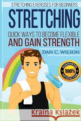 Stretching: Stretching Exercises for Beginners - Quick Ways to Become Flexible and Gain Strength Dan C. Wilson 9781517287641