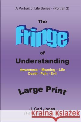 The Fringe of Understanding [Large Print]: Questions That Exist on the Fringe of Understanding - Awareness - Meaning - Life - Death - Pain - Evil- J. Carl Jones 9781517288587