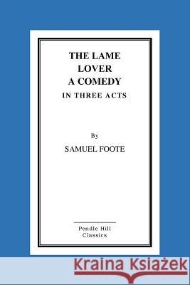 The Lame Lover a Comedy in Three Acts Samuel Foot 9781517290085