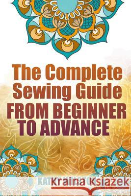 The Complete Sewing Guide from Beginner to Advance Kathy Wilston 9781517292270