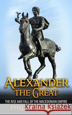 Alexander the Great: The Rise and Fall of the Macedonian Empire Phillip J. Smith 9781517292539