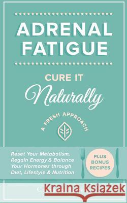 Adrenal Fatigue: Cure It Naturally - A Fresh Approach to Reset Your Metabolism, Regain Energy & Balance Hormones Through Diet, Lifestyl Carmen Reeves 9781517292836